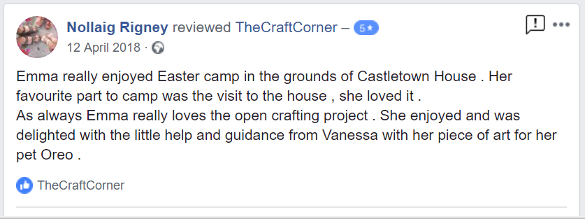 Emma really enjoyed Easter camp in the grounds of Castletown House . Her favourite part to camp was the visit to the house , she loved it .  As always Emma really loves the open crafting project . She enjoyed and was delighted with the little help and guidance from Vanessa with her piece of art for her pet Oreo .